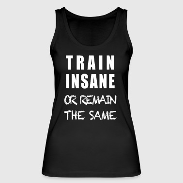 TRAIN INSANE OR REMAIN THE SAME - Women's Organic Tank Top by Stanley & Stella