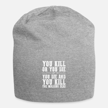 You kill or you die and you kill - Beanie