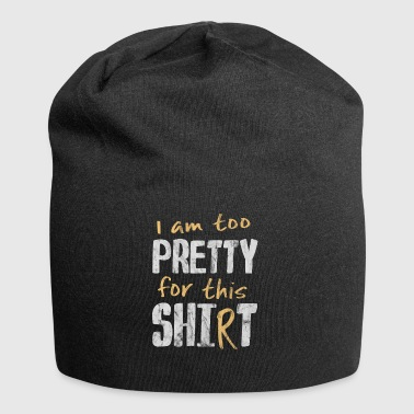 too pretty for this shirt shit pretty - Jersey Beanie