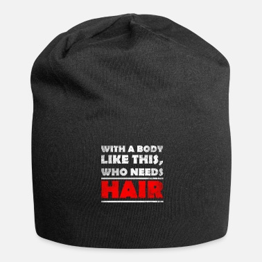 Bald Head With A Body Like This, Who Needs Hair? bald head - Jersey Beanie