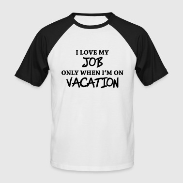 I love my job only when I'm on vacation - Men's Baseball T-Shirt
