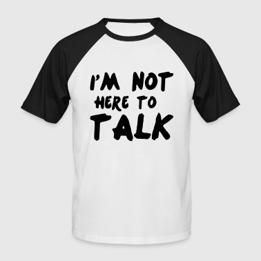 Im Not Here To Talk - Männer Baseball-T-Shirt