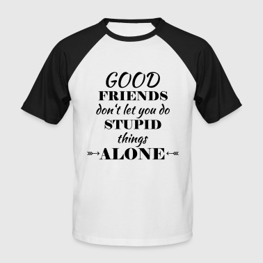 Good friends don't let you do stupid things - Men's Baseball T-Shirt