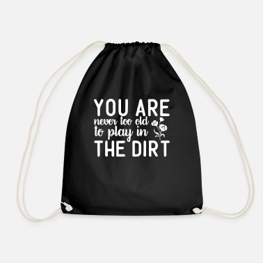 Mother You Are Never Too Old To Play In The Dirt - Drawstring Bag