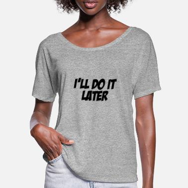 Later I'll Do It Later - Women's Batwing T-Shirt