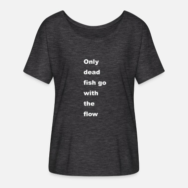 Go Fish only dead fish go with the flow - Frauen Fledermaus T-Shirt