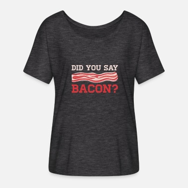 Grillzange Did You Say Bacon Pork Lover Eating Breakfast Gift - Women's Batwing-Sleeve T-Shirt by Bella + Canvas