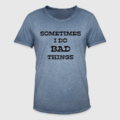 SOMETIMES I DO BAD THINGS - Männer Vintage T-Shirt