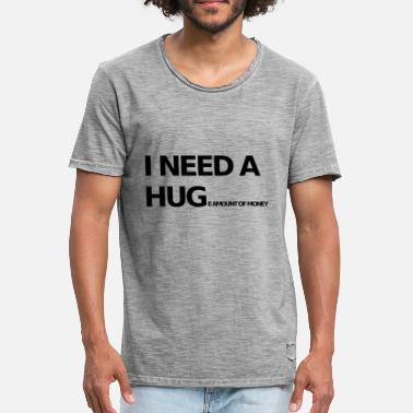 Hug I NEED A HUG E AMOUNT OF MONEY SARCASM - Men's Vintage T-Shirt