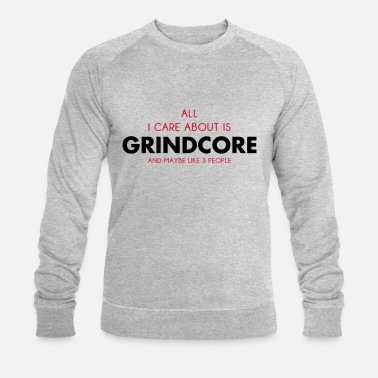 Grindcore all i care about is grindcore - Men's Organic Sweatshirt