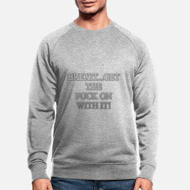Brexit Get The Fuck on With Brexit - Men's Organic Sweatshirt