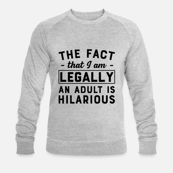 Mature Hoodies & Sweatshirts - The Fact That I Am Legally An Adult Is Hilarious - Men's Organic Sweatshirt heather grey