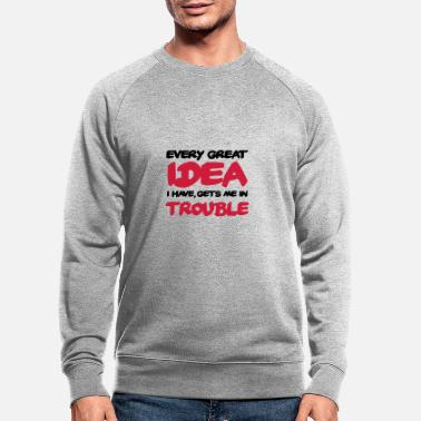 Hilarious Every great idea I have got me in trouble - Men's Organic Sweatshirt