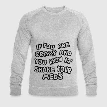 If you are crazy and you know it shake your meds - Männer Bio-Sweatshirt von Stanley & Stella