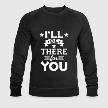 I'll be there for you - encouraging & heartening - Men's Organic Sweatshirt by Stanley & Stella