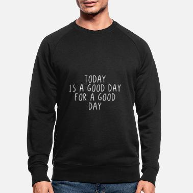 Good Day Today is a good day for a good day - Men's Organic Sweatshirt