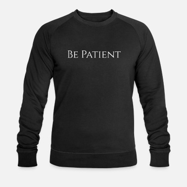 Patiently Be patient - Men's Organic Sweatshirt