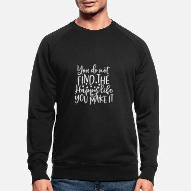 Weather Motivational Quote You Do Not Find the Happy Life - Men's Organic Sweatshirt