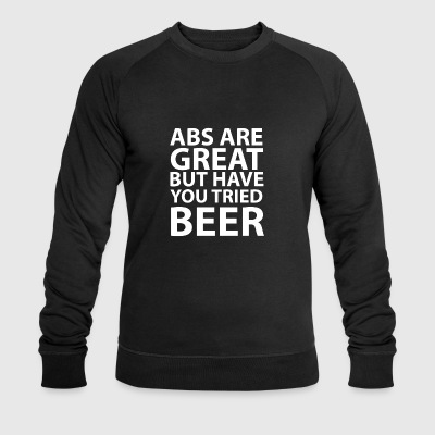 Abs Are Great But Have You Ever Tried Beer? - Beer - Men's Organic Sweatshirt by Stanley & Stella