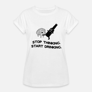 Stop Drinking Stop Thinking Start Drinking - Women's Oversize T-Shirt