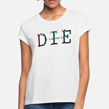 Die I live just to die - Women's Loose Fit T-Shirt