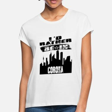 Corona Gift Id rather be in Corona - Women's Loose Fit T-Shirt