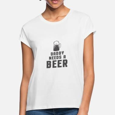 Daddy Daddy needs a beer. - Frauen Oversize T-Shirt