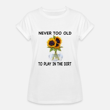 Play Dirty Never Too Old To Play In The Dirty Sunflowers - Women's Oversize T-Shirt