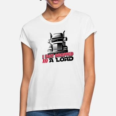I Just Dropped A Load - Funny Trucker Shirt - Truck - Women's Loose Fit T-Shirt