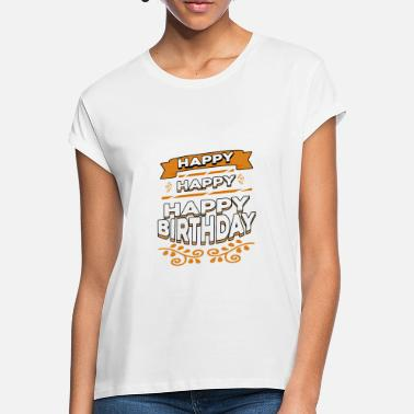 Happiness Happy Happy Happy Birthday - Women's Loose Fit T-Shirt