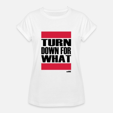 Turn TURN DOWN FOR WHAT - Women's Oversize T-Shirt