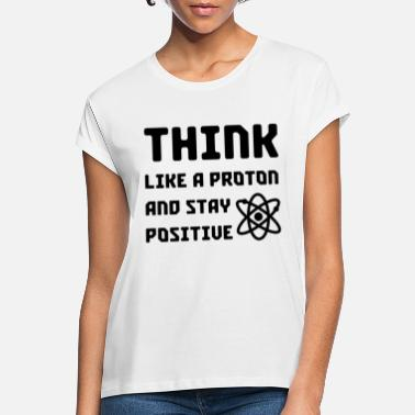 Periodic Table Excuse Me While I Science: Think Like A Proton and - Women's Loose Fit T-Shirt