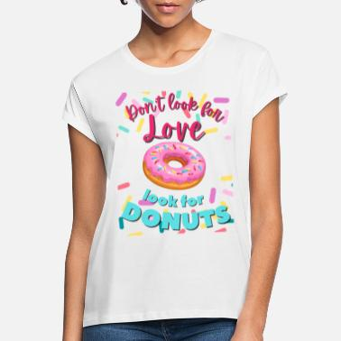 Fill Up Dont Look For Love Look For Donuts Delicious Donut - Women's Loose Fit T-Shirt