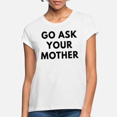 Go ask your mother - Women's Loose Fit T-Shirt