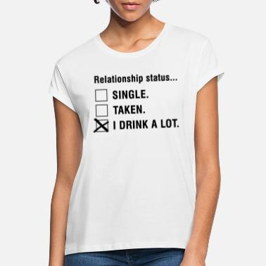 Relationship relationship status i drink a lot relationship status - Women's Loose Fit T-Shirt