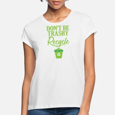 Ecofriendly Don't Be Trashy Recycle Ecofriendly - Women's Loose Fit T-Shirt