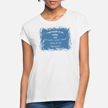 I had loads to do today... - Vrouwen oversized T-Shirt