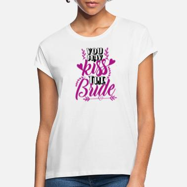 Team Bride Wedding present: You may kiss the bride - Women's Loose Fit T-Shirt
