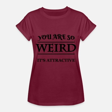 Weirdo You are so weird - it's attractive - Women's Oversize T-Shirt