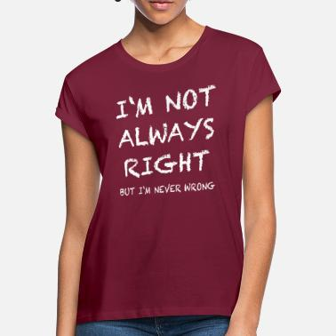 Right IM NOT ALWAYS RIGHT, but im never wrong - Women's Loose Fit T-Shirt