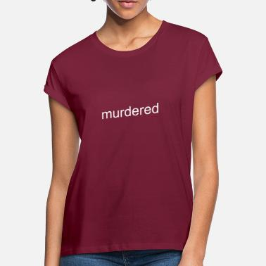 Murdered - Women's Loose Fit T-Shirt