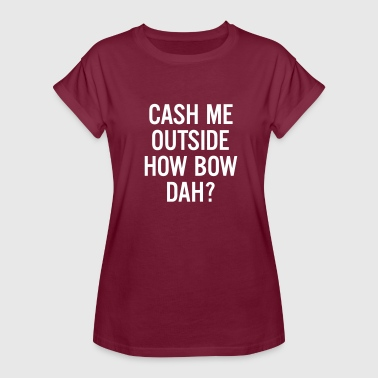 cash me outside How Bow Dah? - Women's Oversize T-Shirt