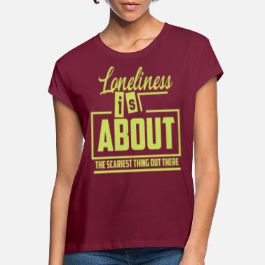 Loneliness Loneliness Be lonely saying - Women's Loose Fit T-Shirt