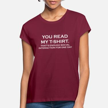 YOU READ MY T-SHIRT. THAT'S ENOUGH SOCIAL INTERACT - Women's Loose Fit T-Shirt