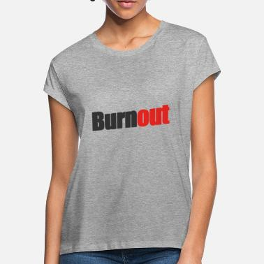 Burnout burnout - Women's Loose Fit T-Shirt