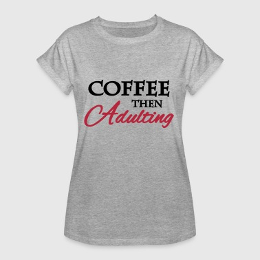 Coffee then adulting - Women's Oversize T-Shirt