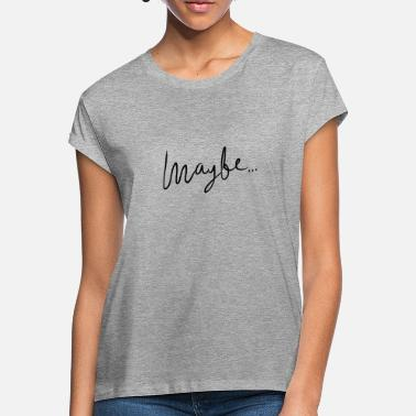 Maybe maybe ... - Women's Loose Fit T-Shirt