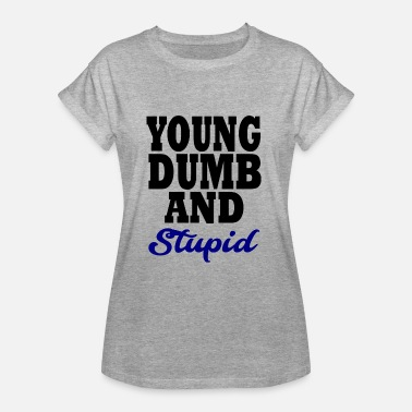 Stupid Dumb young dumb and stupid - Women's Oversize T-Shirt