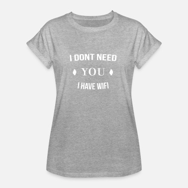 Wifi I Dont Need You I Have Wifi - Frauen Oversize T-Shirt