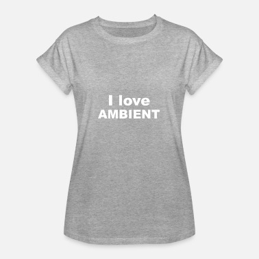 Ambient Musik I love Ambient - Frauen Oversize T-Shirt